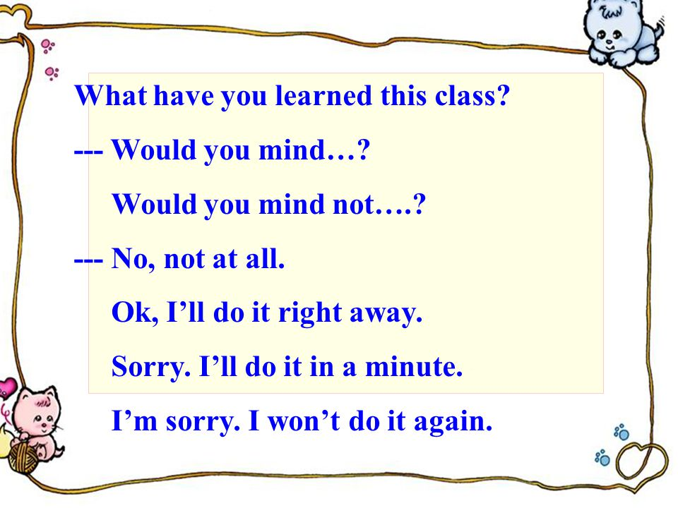 What have you learned this class. --- Would you mind….