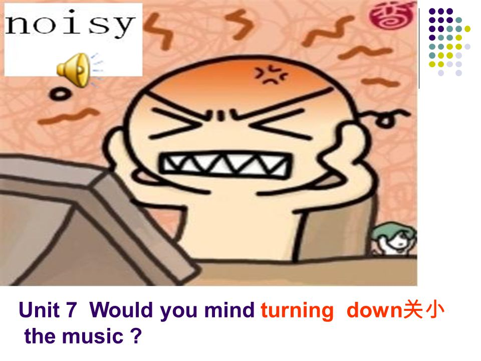 Unit 7 Would you mind turning down 关小 the music