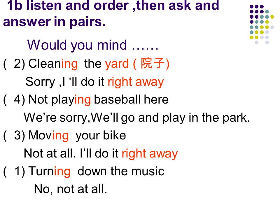 1b listen and order,then ask and answer in pairs. Would you mind …… ( 2) Cleaning the yard ( 院子 ) Sorry,I 'll do it right away ( 4) Not playing baseba