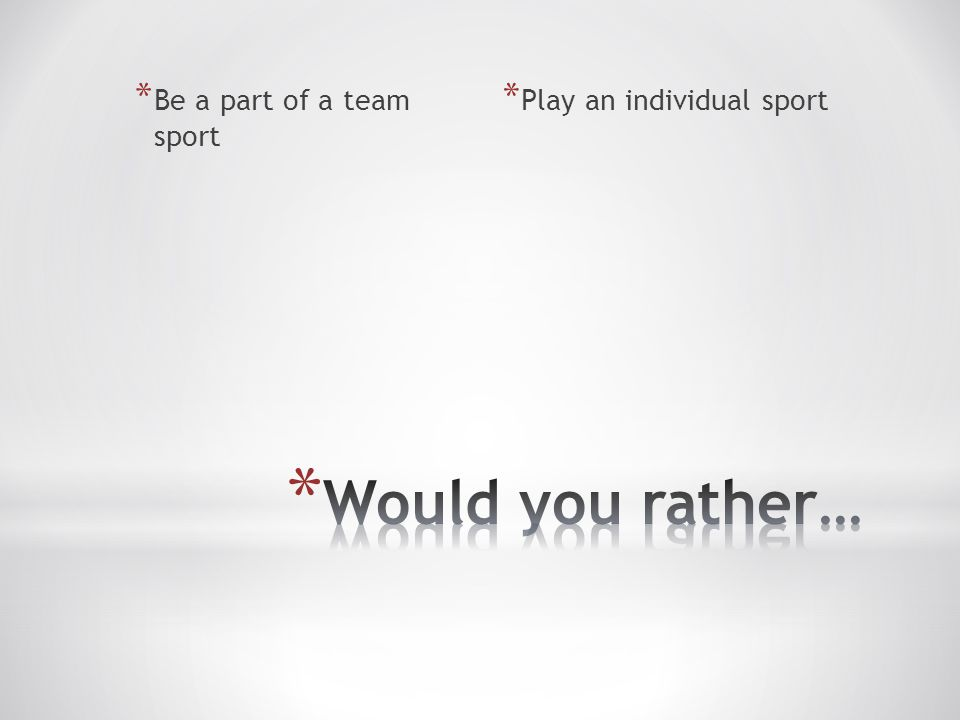 * Be a part of a team sport * Play an individual sport