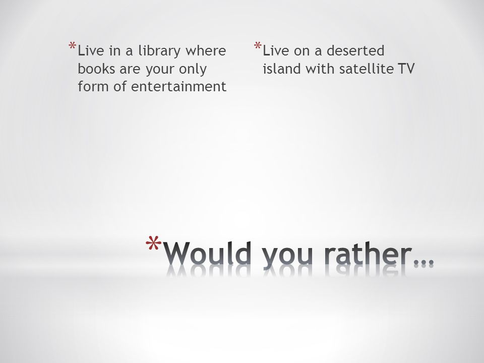 * Live in a library where books are your only form of entertainment * Live on a deserted island with satellite TV