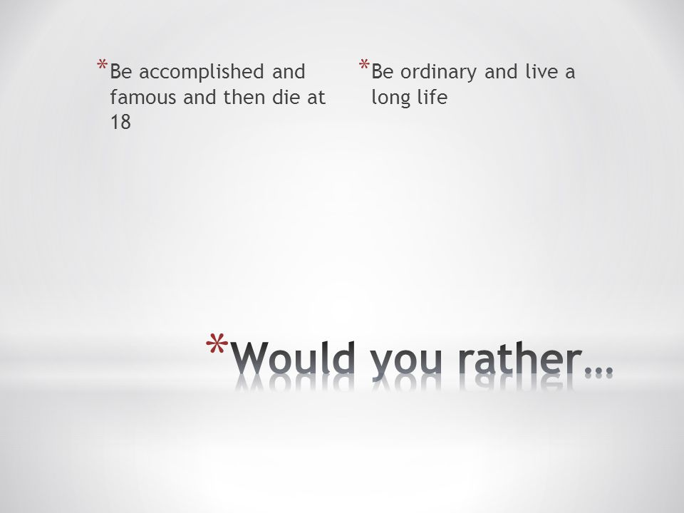 * Be accomplished and famous and then die at 18 * Be ordinary and live a long life