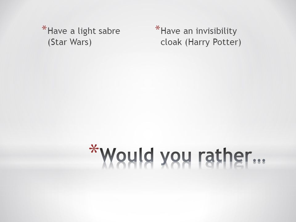 * Have a light sabre (Star Wars) * Have an invisibility cloak (Harry Potter)