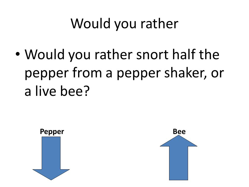 Would you rather Would you rather snort half the pepper from a pepper shaker, or a live bee.