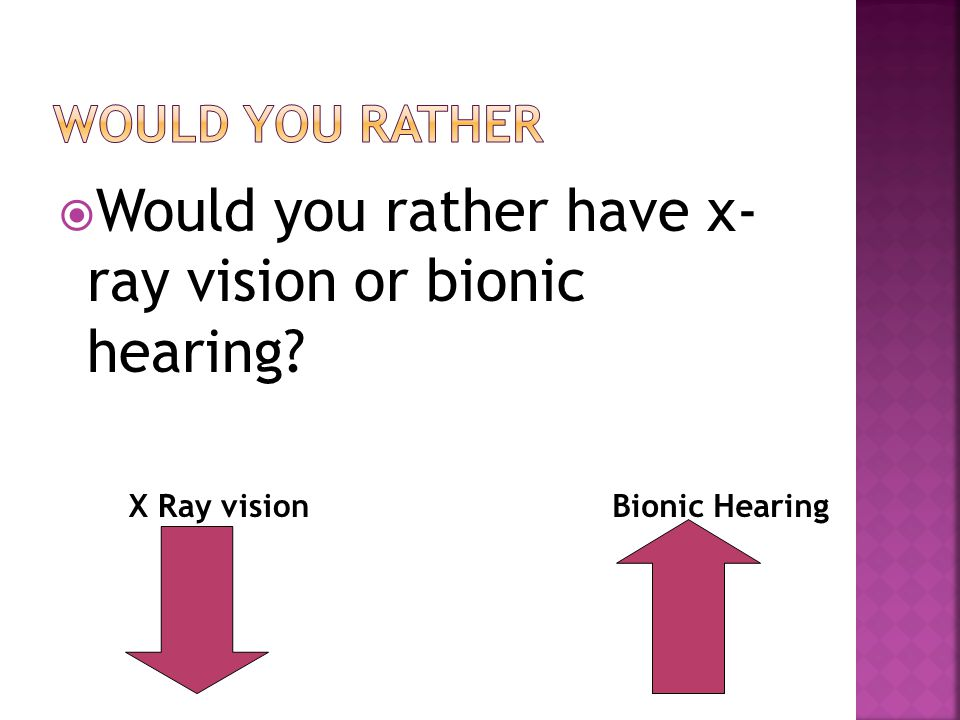  Would you rather have x- ray vision or bionic hearing X Ray visionBionic Hearing