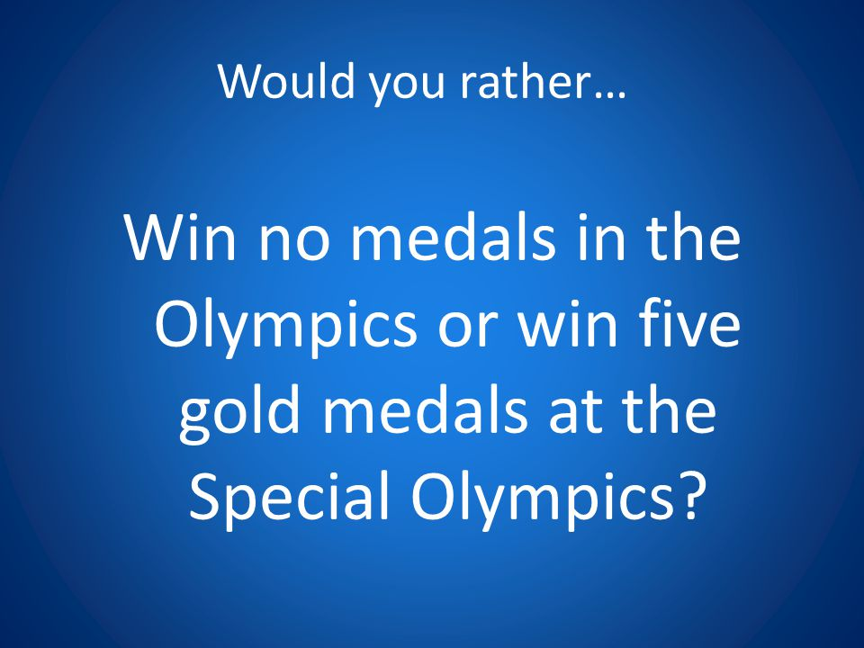 Would you rather… Win no medals in the Olympics or win five gold medals at the Special Olympics