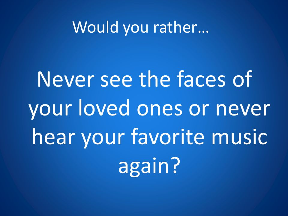 Would you rather… Never see the faces of your loved ones or never hear your favorite music again