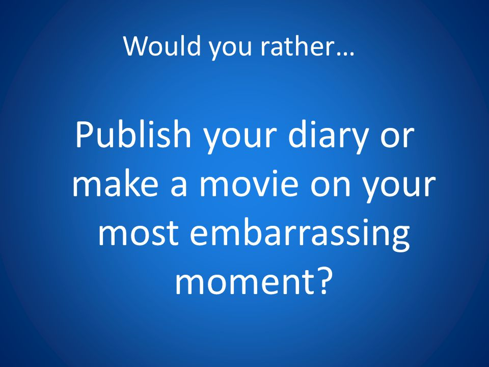 Would you rather… Publish your diary or make a movie on your most embarrassing moment