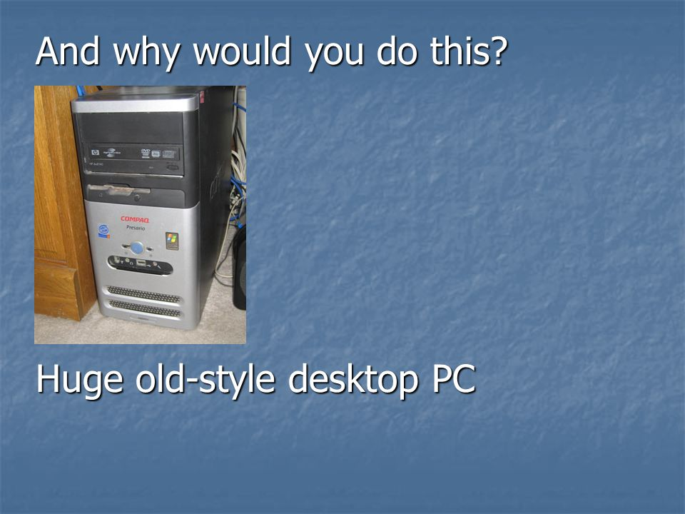 Huge old-style desktop PC And why would you do this