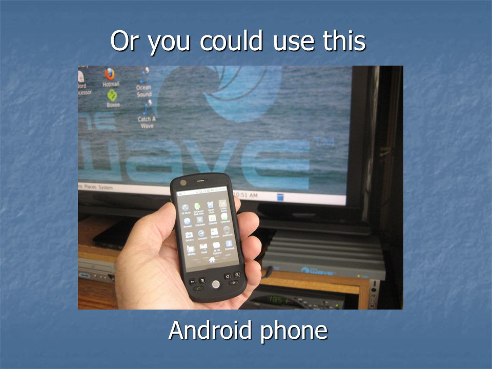 Android phone Or you could use this