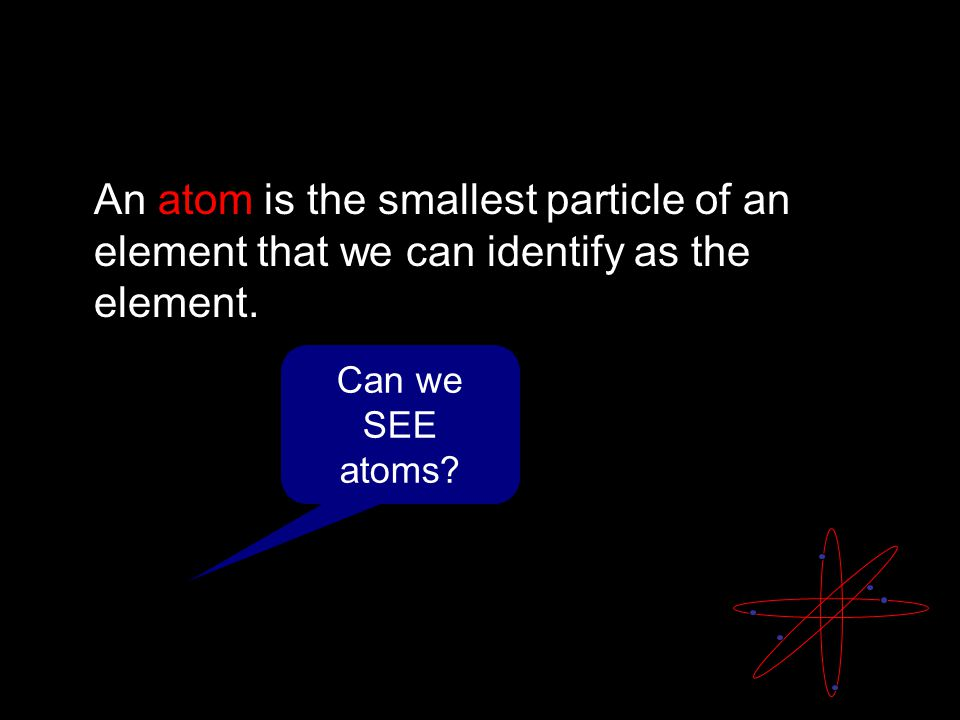 An atom is the smallest particle of an element that we can identify as the element.