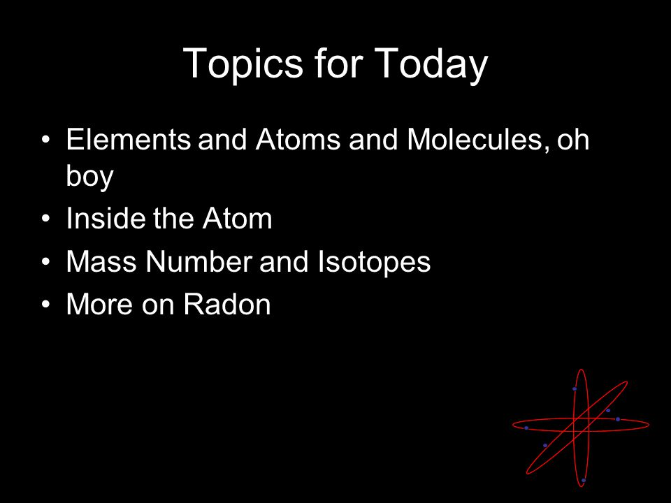 Topics for Today Elements and Atoms and Molecules, oh boy Inside the Atom Mass Number and Isotopes More on Radon