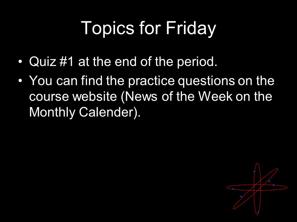 Topics for Friday Quiz #1 at the end of the period.