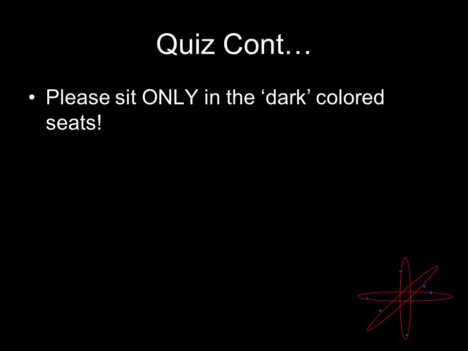 Quiz Cont… Please sit ONLY in the 'dark' colored seats!