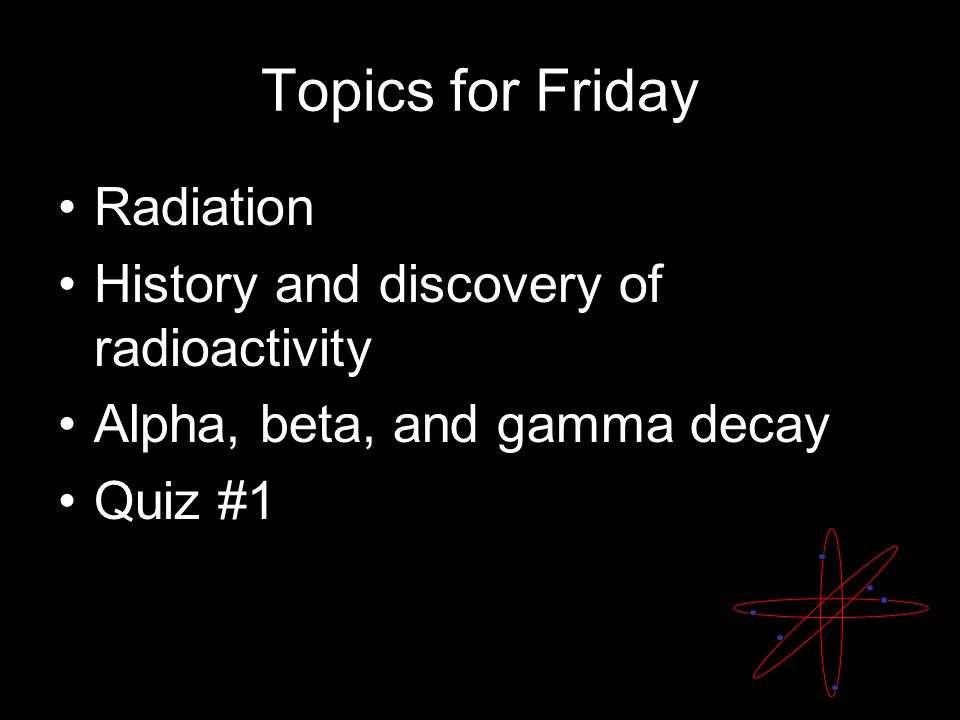 Topics for Friday Radiation History and discovery of radioactivity Alpha, beta, and gamma decay Quiz #1