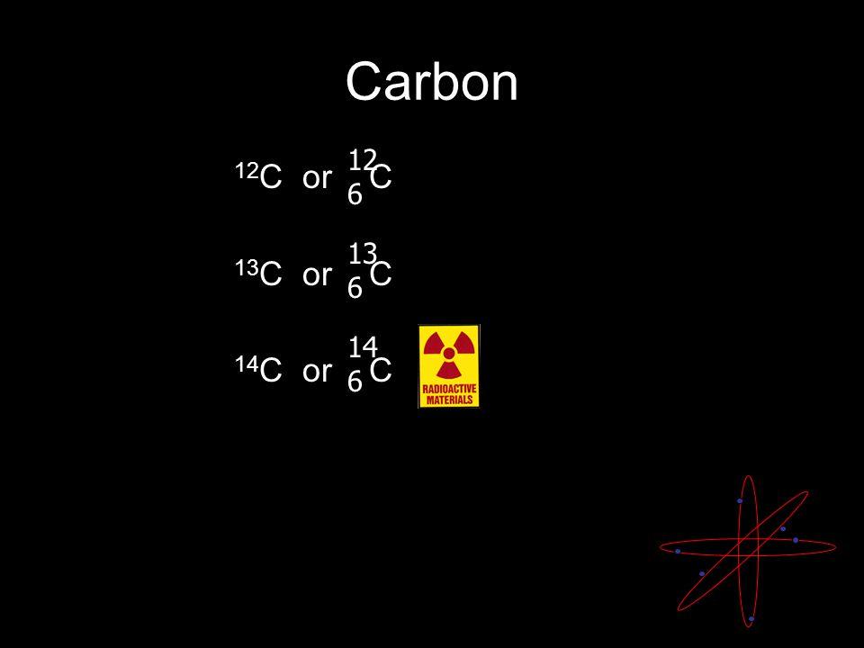 Carbon 12 C or C 13 C or C 14 C or C 12 6 13 6 14 6