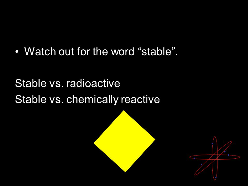 Watch out for the word stable . Stable vs. radioactive Stable vs. chemically reactive