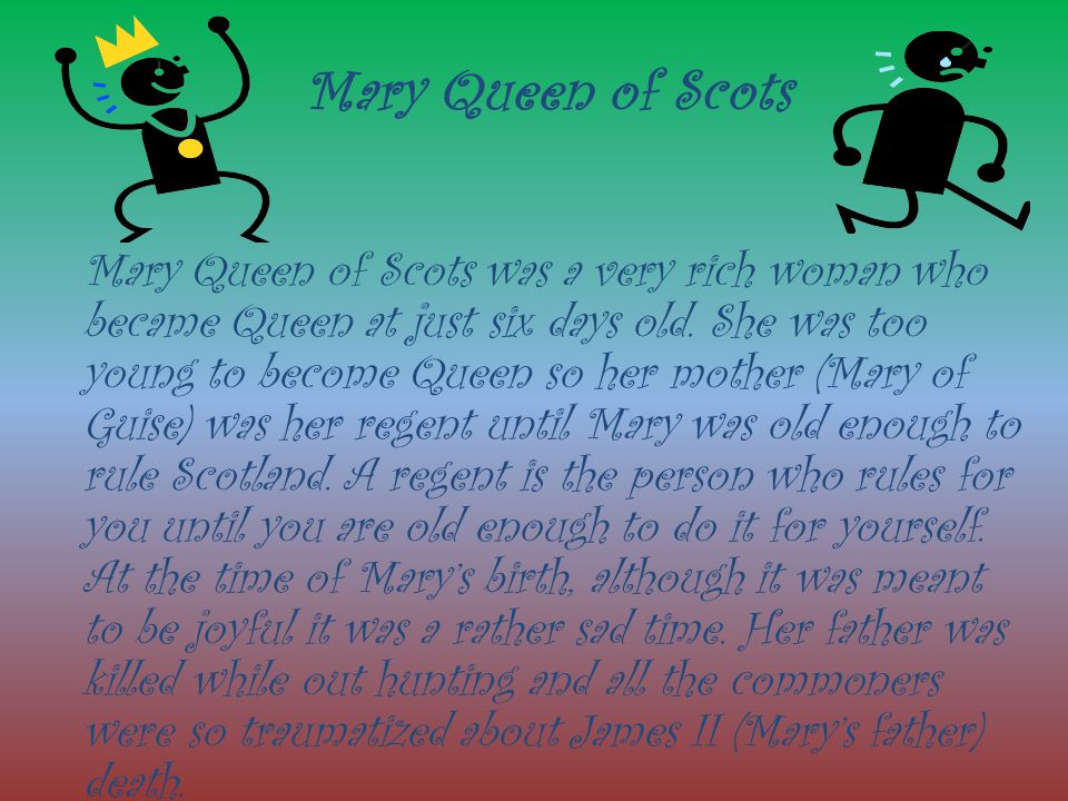 Mary Queen of Scots Mary Queen of Scots was a very rich woman who became Queen at just six days old. She was too young to become Queen so her mother (