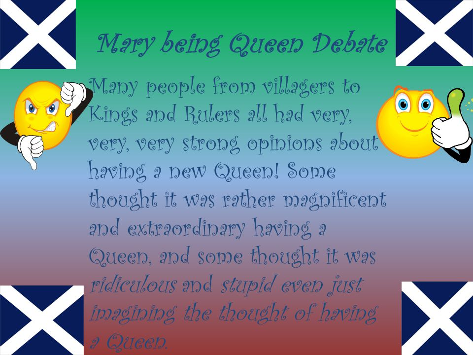Mary being Queen Debate Many people from villagers to Kings and Rulers all had very, very, very strong opinions about having a new Queen! Some thought