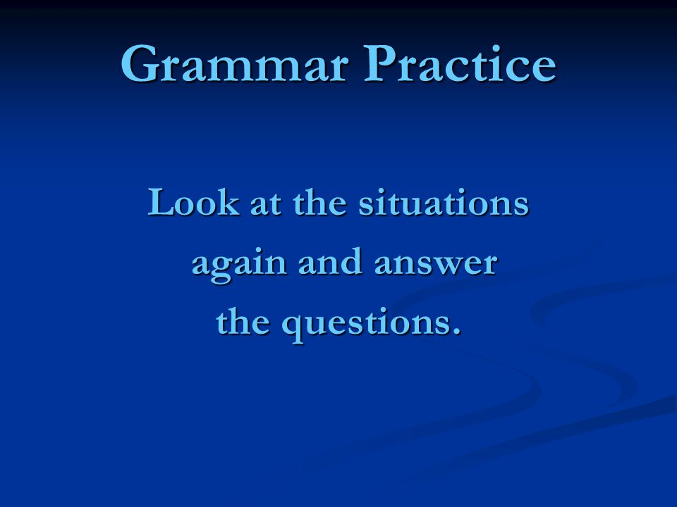 Grammar Practice Look at the situations again and answer again and answer the questions.