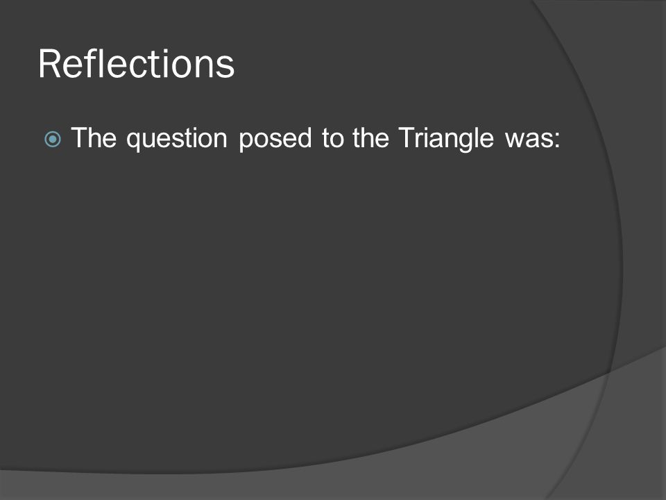 Reflections  The question posed to the Triangle was: