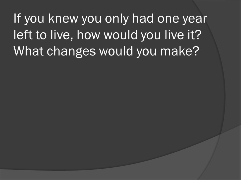 If you knew you only had one year left to live, how would you live it What changes would you make