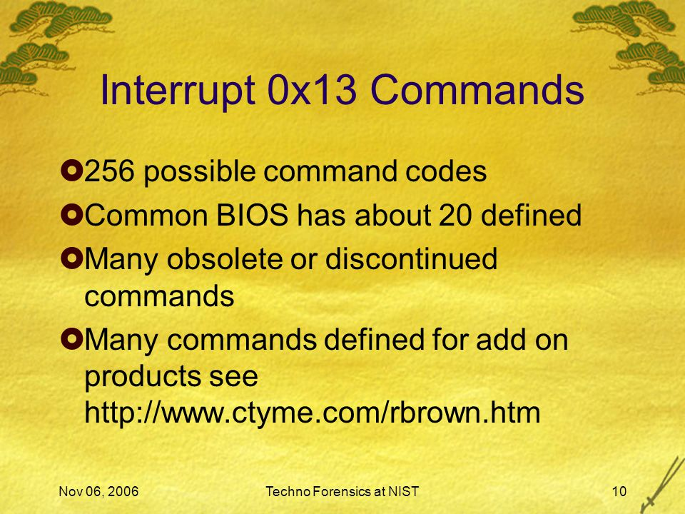 Nov 06, 2006Techno Forensics at NIST10 Interrupt 0x13 Commands  256 possible command codes  Common BIOS has about 20 defined  Many obsolete or discontinued commands  Many commands defined for add on products see http://www.ctyme.com/rbrown.htm