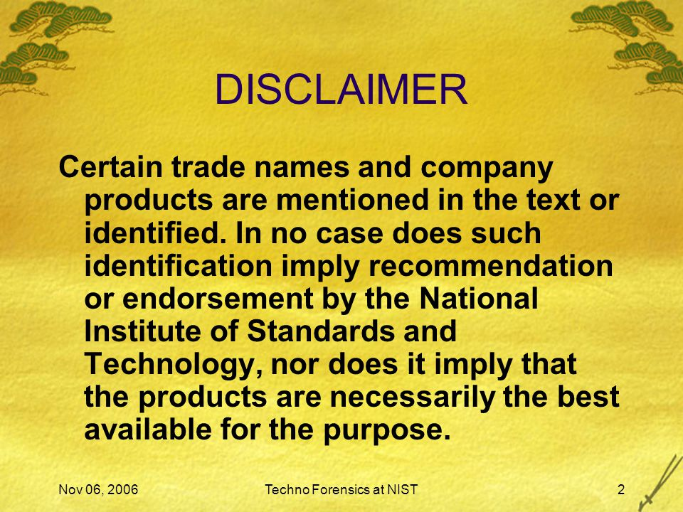 Nov 06, 2006Techno Forensics at NIST2 DISCLAIMER Certain trade names and company products are mentioned in the text or identified.