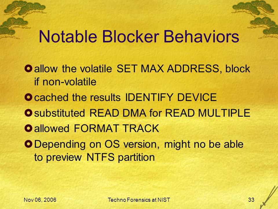 Nov 06, 2006Techno Forensics at NIST33 Notable Blocker Behaviors  allow the volatile SET MAX ADDRESS, block if non-volatile  cached the results IDENTIFY DEVICE  substituted READ DMA for READ MULTIPLE  allowed FORMAT TRACK  Depending on OS version, might no be able to preview NTFS partition