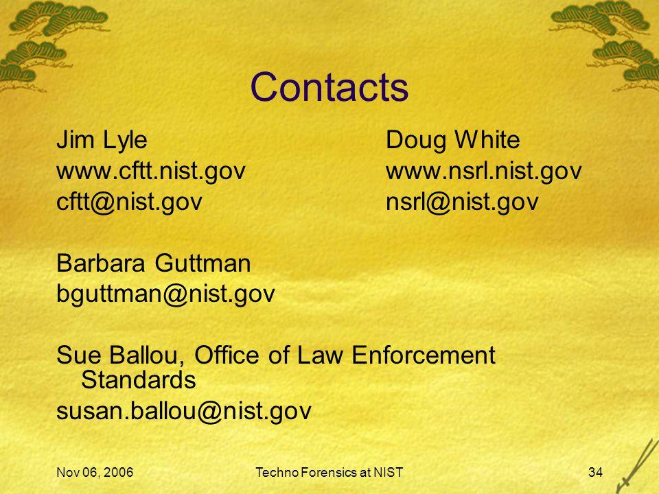 Nov 06, 2006Techno Forensics at NIST34 Contacts Jim LyleDoug White www.cftt.nist.govwww.nsrl.nist.gov cftt@nist.govnsrl@nist.gov Barbara Guttman bguttman@nist.gov Sue Ballou, Office of Law Enforcement Standards susan.ballou@nist.gov