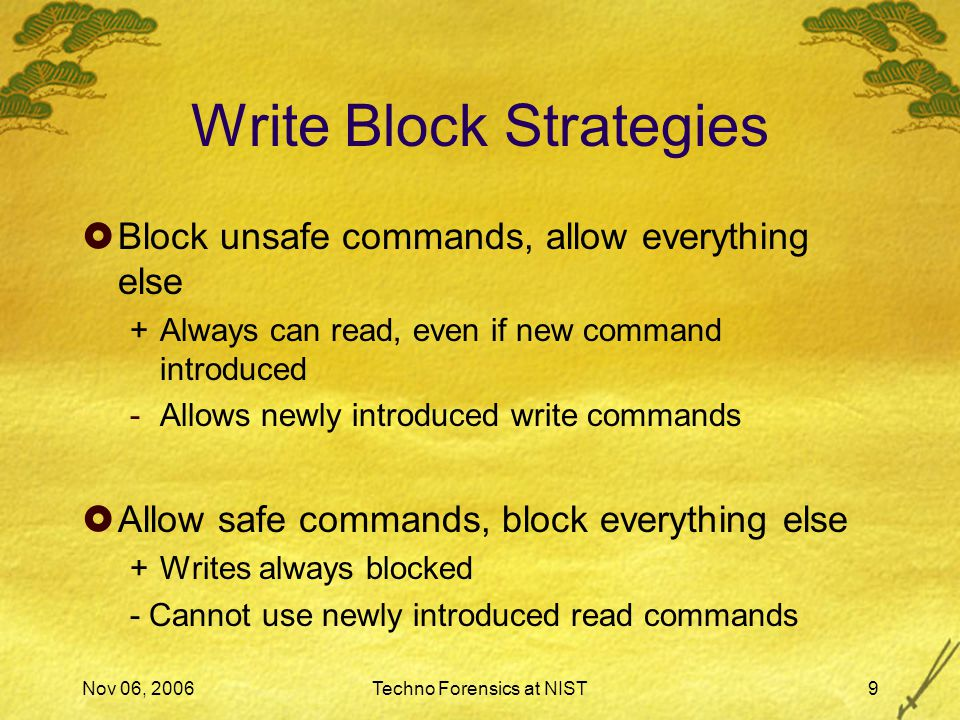 Nov 06, 2006Techno Forensics at NIST9 Write Block Strategies  Block unsafe commands, allow everything else +Always can read, even if new command introduced -Allows newly introduced write commands  Allow safe commands, block everything else +Writes always blocked - Cannot use newly introduced read commands