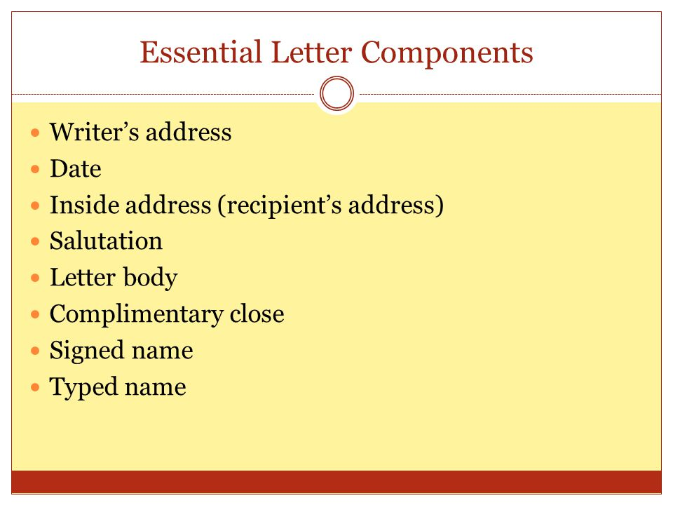 Essential Letter Components Writer's address Date Inside address (recipient's address) Salutation Letter body Complimentary close Signed name Typed na