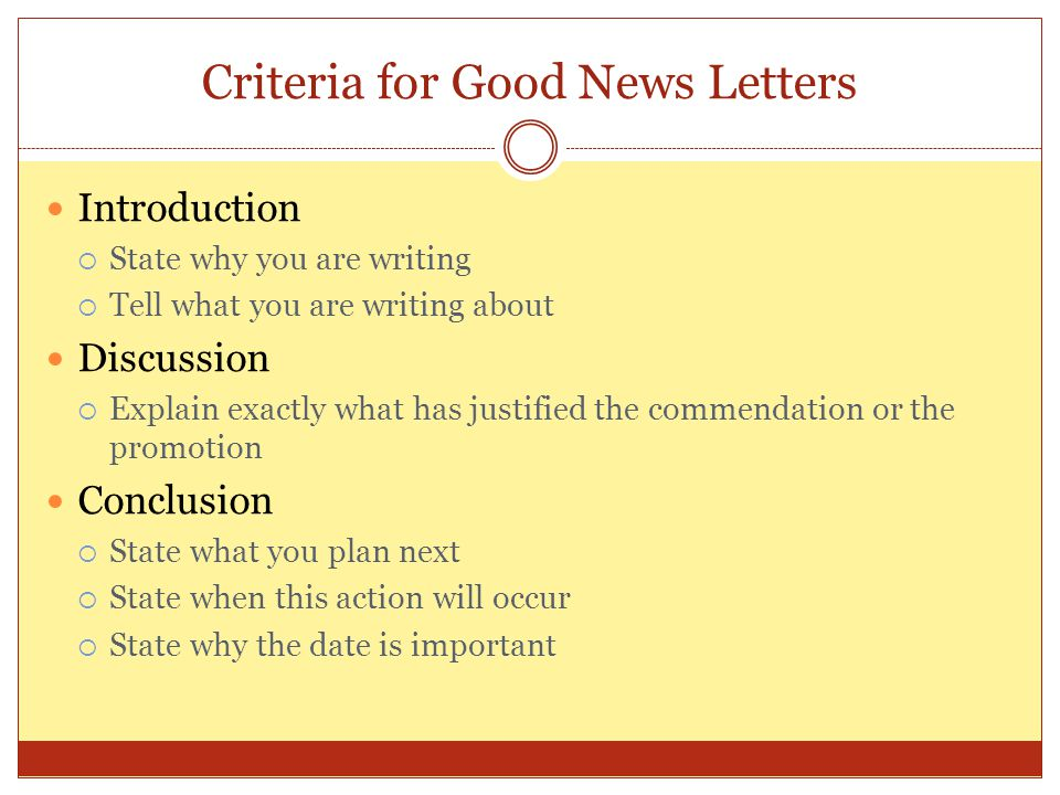 Criteria for Good News Letters Introduction  State why you are writing  Tell what you are writing about Discussion  Explain exactly what has justif