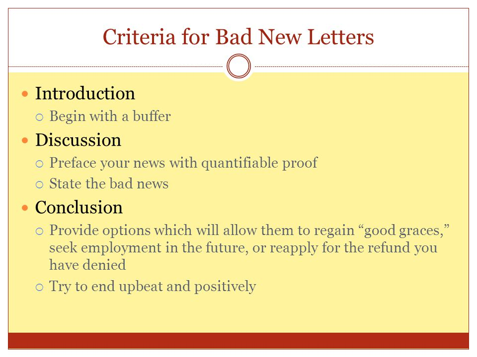 Criteria for Bad New Letters Introduction  Begin with a buffer Discussion  Preface your news with quantifiable proof  State the bad news Conclusion