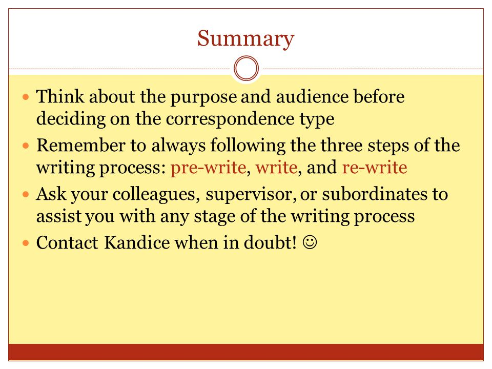Summary Think about the purpose and audience before deciding on the correspondence type Remember to always following the three steps of the writing pr