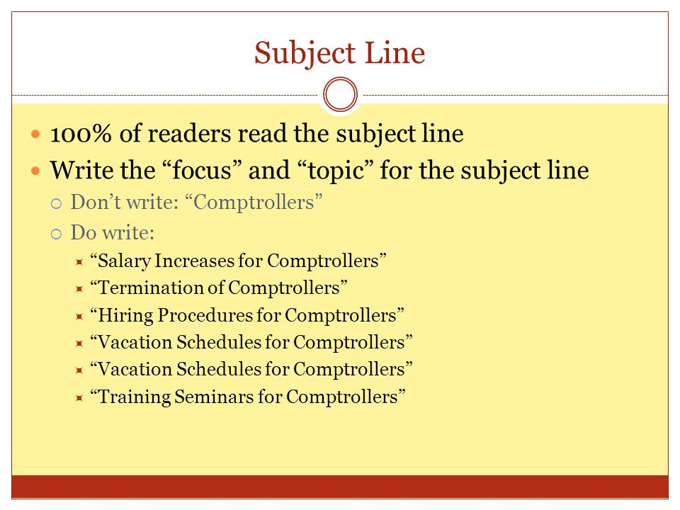 "Subject Line 100% of readers read the subject line Write the ""focus"" and ""topic"" for the subject line  Don't write: ""Comptrollers""  Do write:  ""Sal"