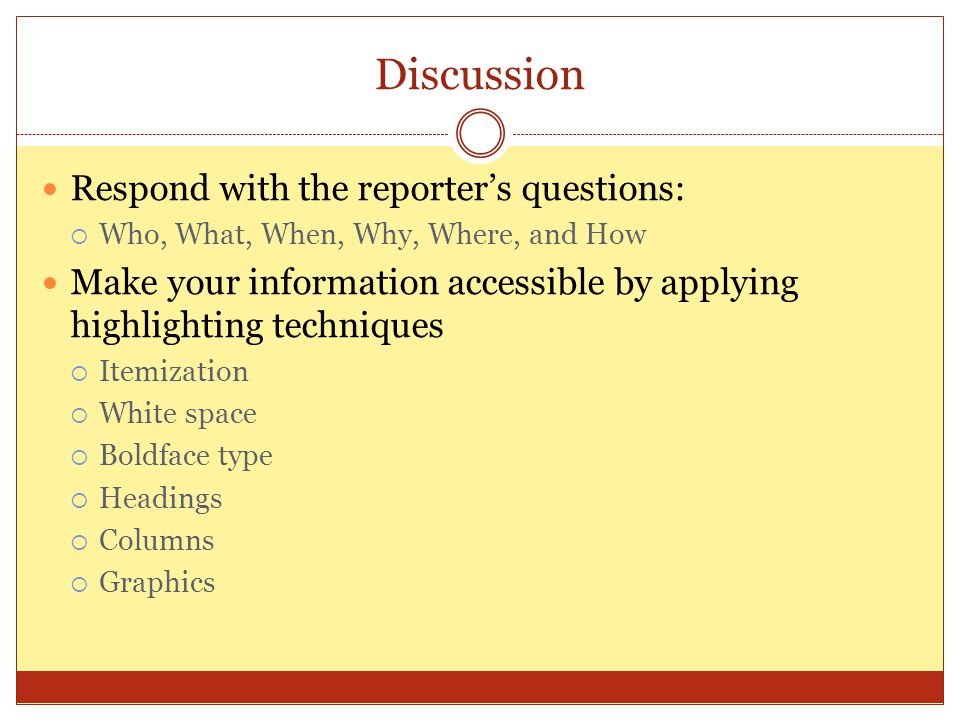 Discussion Respond with the reporter's questions:  Who, What, When, Why, Where, and How Make your information accessible by applying highlighting tec