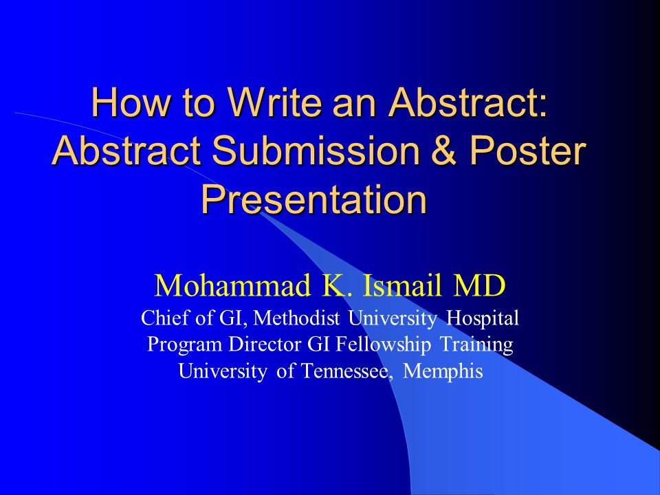 How to Write an Abstract: Abstract Submission & Poster Presentation How to Write an Abstract: Abstract Submission & Poster Presentation Mohammad K.