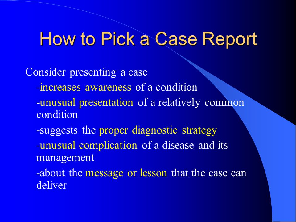 How to Pick a Case Report Consider presenting a case -increases awareness of a condition -unusual presentation of a relatively common condition -suggests the proper diagnostic strategy -unusual complication of a disease and its management -about the message or lesson that the case can deliver