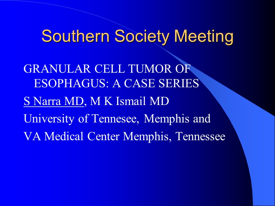 Southern Society Meeting GRANULAR CELL TUMOR OF ESOPHAGUS: A CASE SERIES S Narra MD, M K Ismail MD University of Tennesee, Memphis and VA Medical Center Memphis, Tennessee