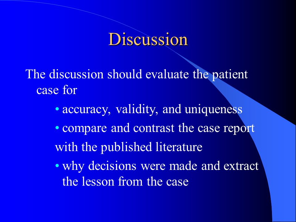Discussion The discussion should evaluate the patient case for accuracy, validity, and uniqueness compare and contrast the case report with the published literature why decisions were made and extract the lesson from the case