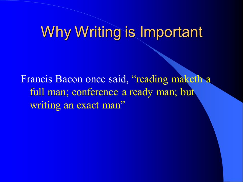 Why Writing is Important Francis Bacon once said, reading maketh a full man; conference a ready man; but writing an exact man