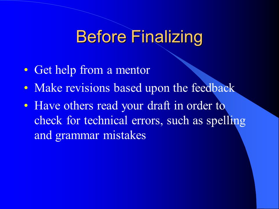 Before Finalizing Get help from a mentor Make revisions based upon the feedback Have others read your draft in order to check for technical errors, such as spelling and grammar mistakes