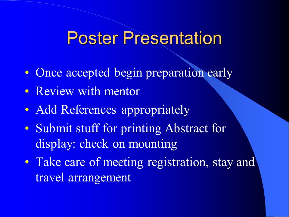 Poster Presentation Once accepted begin preparation early Review with mentor Add References appropriately Submit stuff for printing Abstract for display: check on mounting Take care of meeting registration, stay and travel arrangement