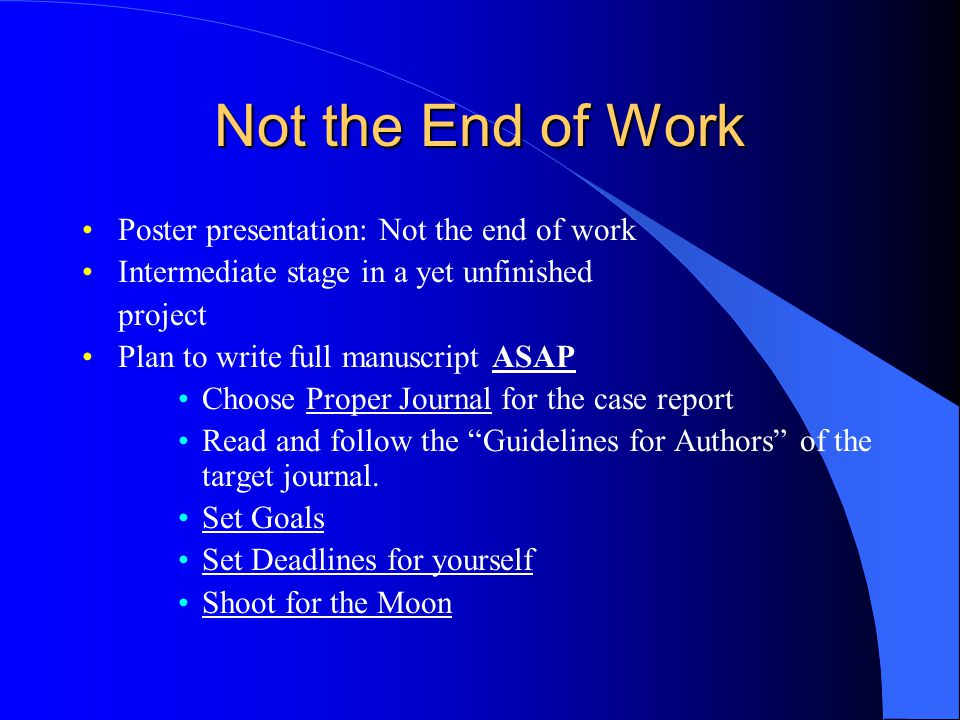 Not the End of Work Poster presentation: Not the end of work Intermediate stage in a yet unfinished project Plan to write full manuscript ASAP Choose Proper Journal for the case report Read and follow the Guidelines for Authors of the target journal.