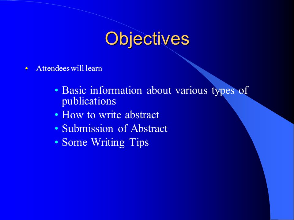 Objectives Attendees will learn Basic information about various types of publications How to write abstract Submission of Abstract Some Writing Tips