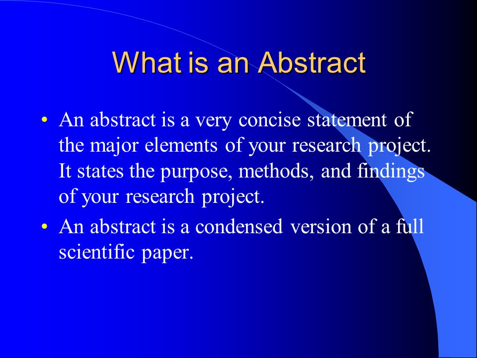 What is an Abstract An abstract is a very concise statement of the major elements of your research project.