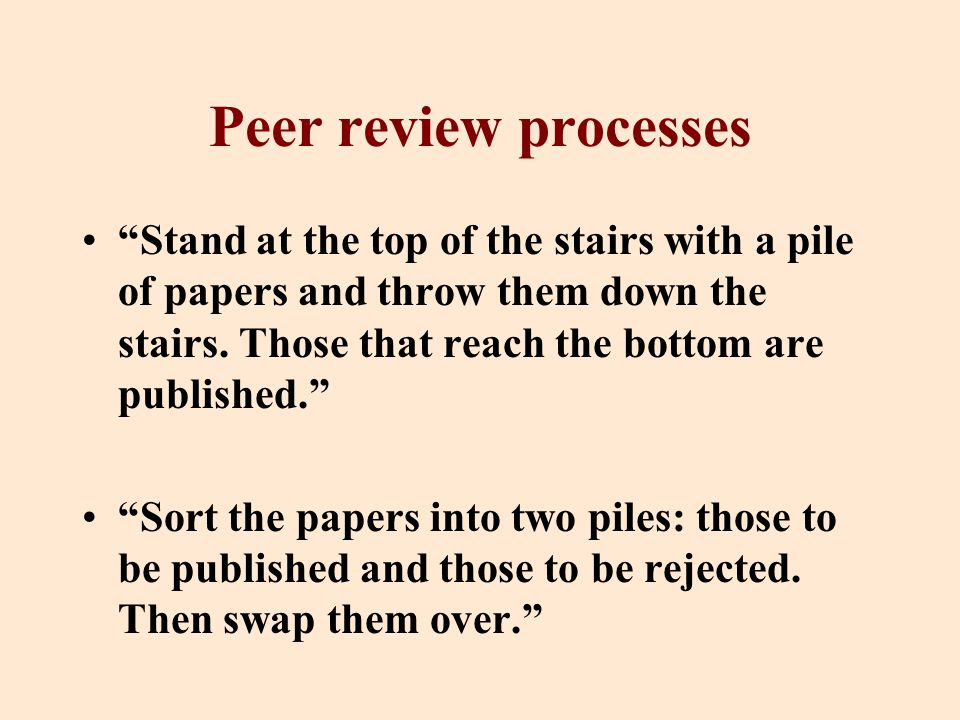 Peer review processes Stand at the top of the stairs with a pile of papers and throw them down the stairs.