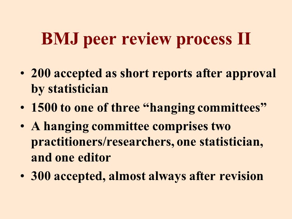 BMJ peer review process II 200 accepted as short reports after approval by statistician 1500 to one of three hanging committees A hanging committee comprises two practitioners/researchers, one statistician, and one editor 300 accepted, almost always after revision