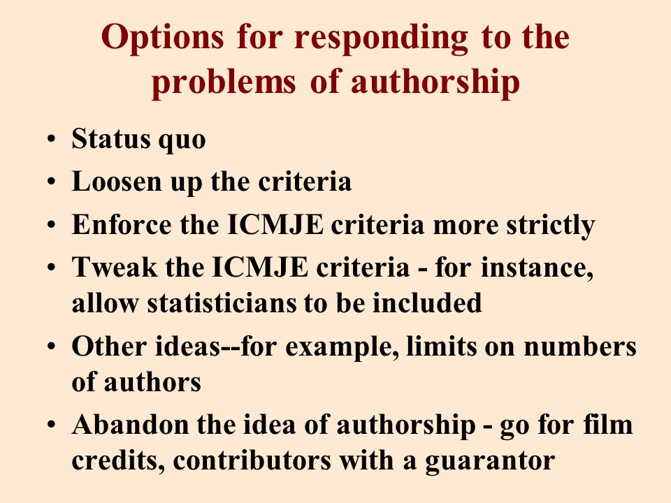 Options for responding to the problems of authorship Status quo Loosen up the criteria Enforce the ICMJE criteria more strictly Tweak the ICMJE criteria - for instance, allow statisticians to be included Other ideas--for example, limits on numbers of authors Abandon the idea of authorship - go for film credits, contributors with a guarantor